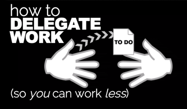 How to Delegate Work So You Can Work LESS